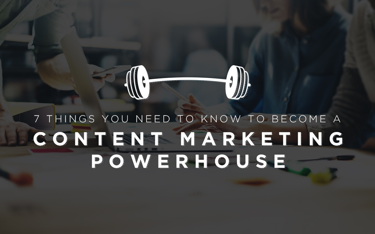 7 Things You Need to Know to Become a Content Marketing Powerhouse