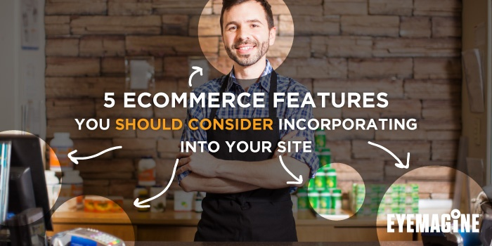 5 eCommerce Features You Should Consider Incorporating Into Your Site
